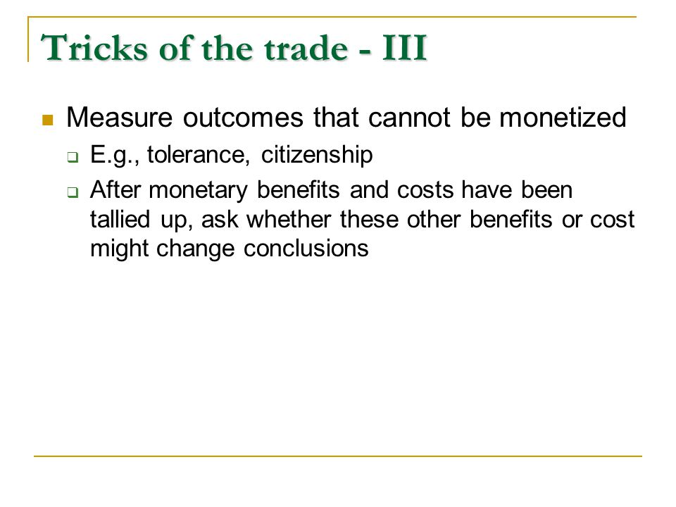 Tricks of the trade - III Measure outcomes that cannot be monetized  E.g., tolerance, citizenship  After monetary benefits and costs have been tallied up, ask whether these other benefits or cost might change conclusions Succumb to the cruel truth of discounting  Distant benefit dollars are worth much less than today's cost dollars