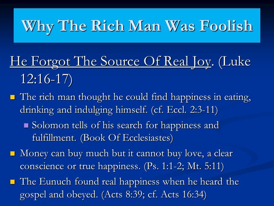 Why The Rich Man Was Foolish He Forgot The Source Of Real Joy. (Luke 12:16-17) The rich man thought he could find happiness in eating, drinking and in