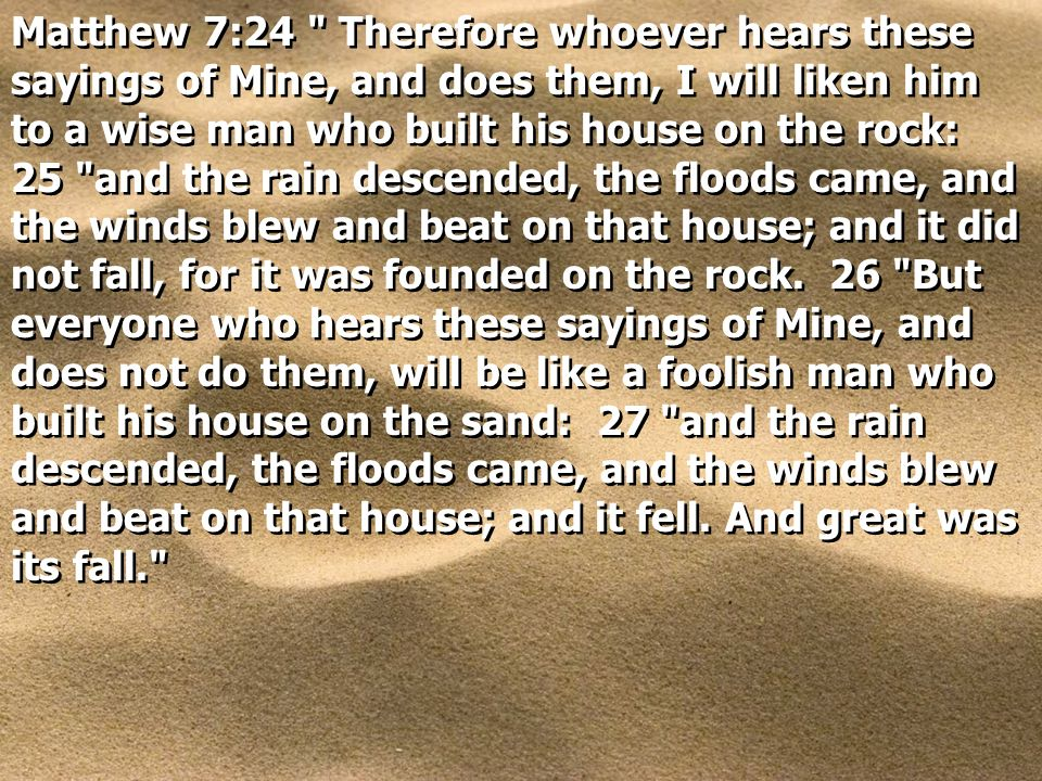 Matthew 7:24 Therefore whoever hears these sayings of Mine, and does them, I will liken him to a wise man who built his house on the rock: 25 and the rain descended, the floods came, and the winds blew and beat on that house; and it did not fall, for it was founded on the rock.