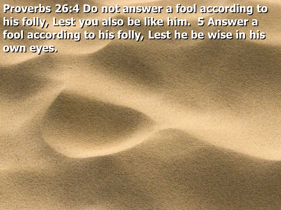 Proverbs 26:4 Do not answer a fool according to his folly, Lest you also be like him. 5 Answer a fool according to his folly, Lest he be wise in his o