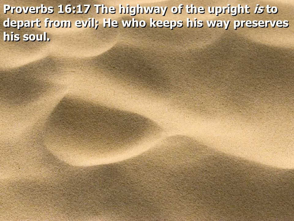 Proverbs 16:17 The highway of the upright is to depart from evil; He who keeps his way preserves his soul.