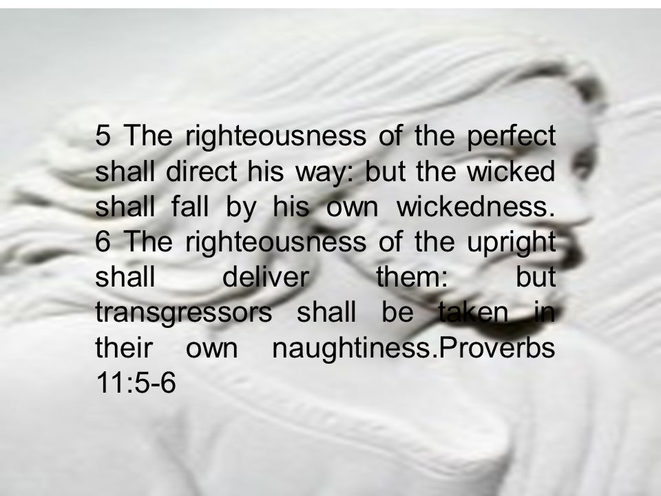 5 The righteousness of the perfect shall direct his way: but the wicked shall fall by his own wickedness. 6 The righteousness of the upright shall del