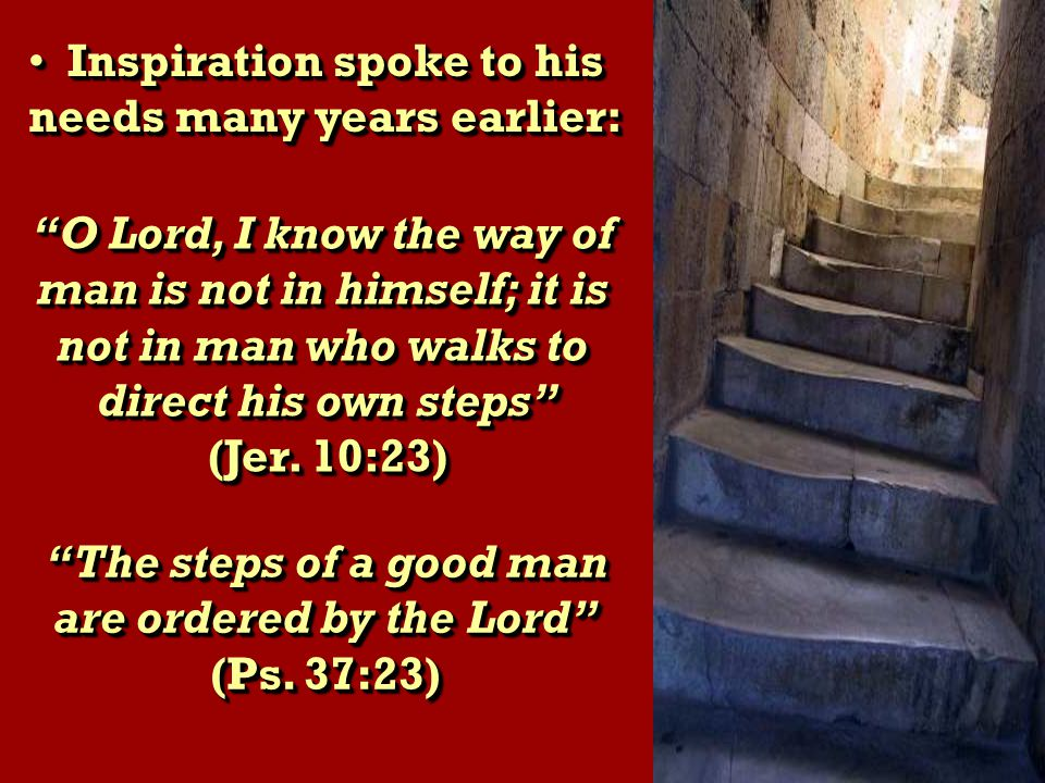 Inspiration spoke to his Inspiration spoke to his needs many years earlier: Inspiration spoke to his Inspiration spoke to his needs many years earlier: O Lord, I know the way of man is not in himself; it is not in man who walks to direct his own steps (Jer.