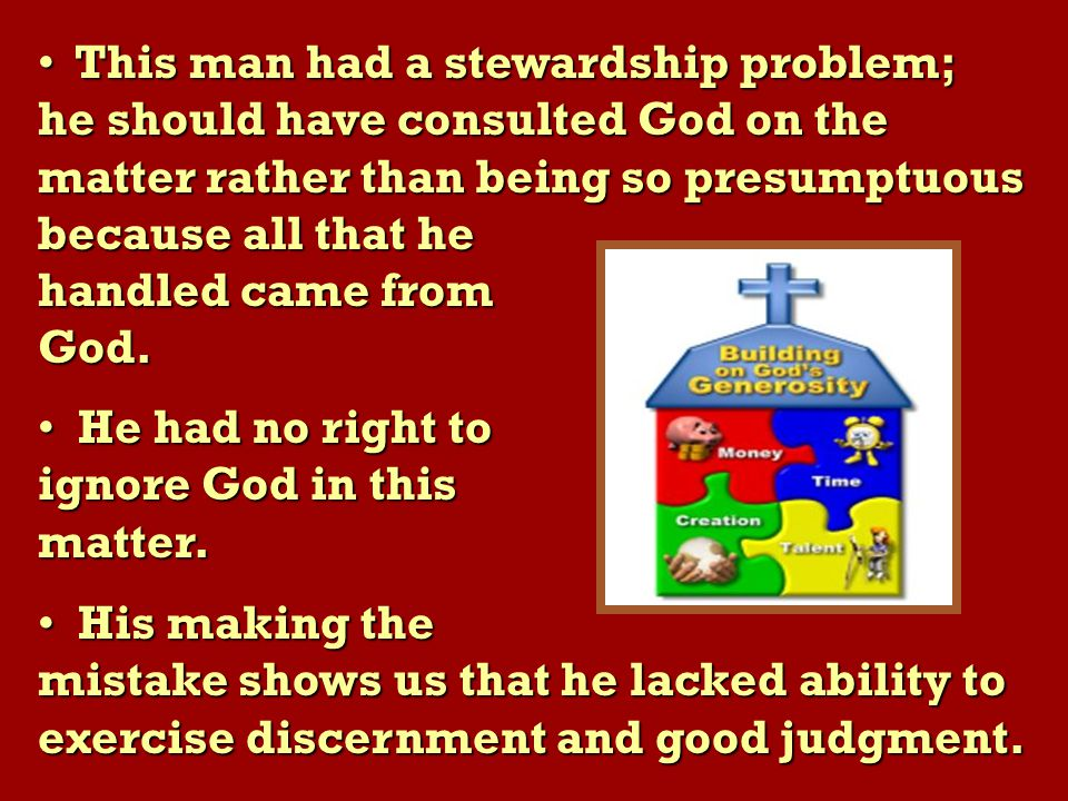 This man had a stewardship problem; This man had a stewardship problem; he should have consulted God on the matter rather than being so presumptuous because all that he handled came from God.