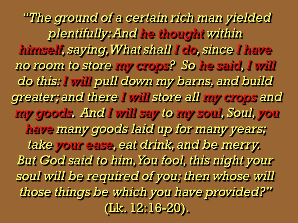 The ground of a certain rich man yielded plentifully: And he thought within himself, saying, What shall I do, since I have no room to store my crops.