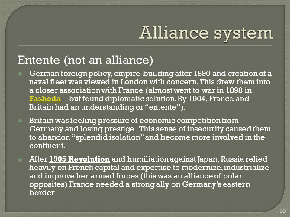 Entente (not an alliance)  German foreign policy, empire-building after 1890 and creation of a naval fleet was viewed in London with concern. This dr