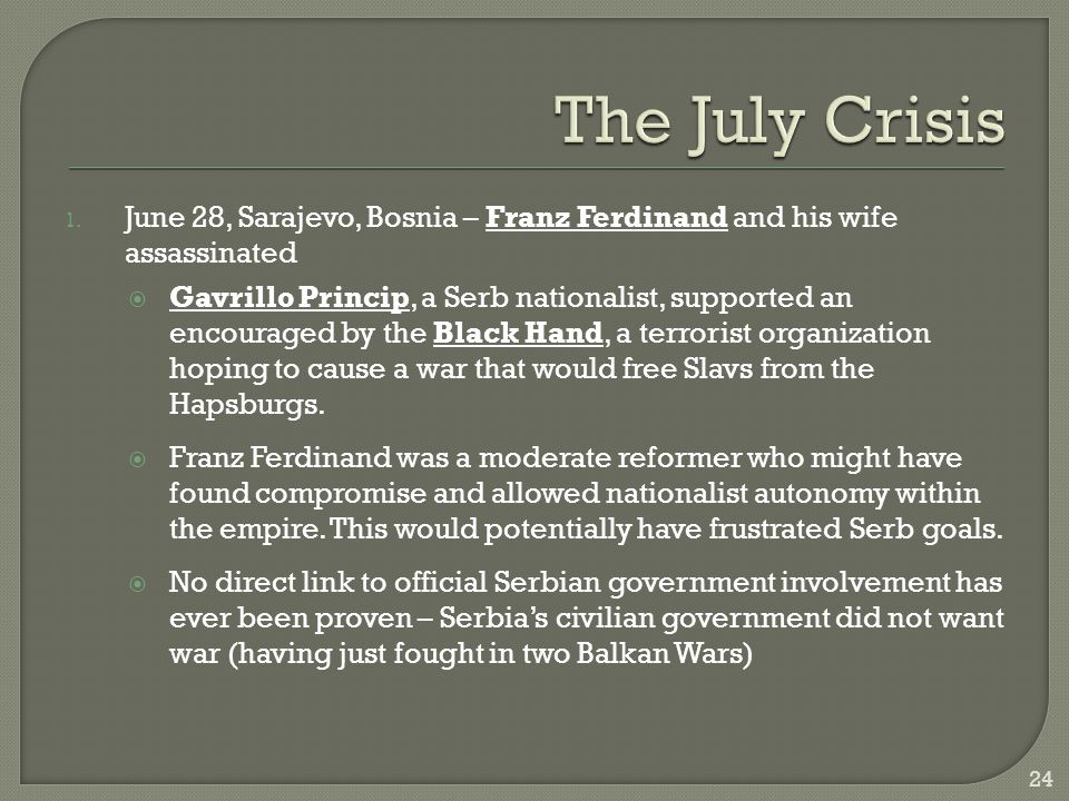 1. June 28, Sarajevo, Bosnia – Franz Ferdinand and his wife assassinated  Gavrillo Princip, a Serb nationalist, supported an encouraged by the Black