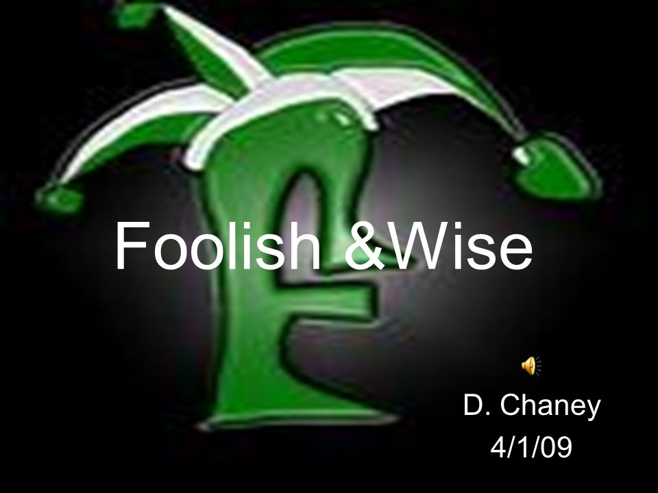 Foolish &Wise D. Chaney 4/1/09