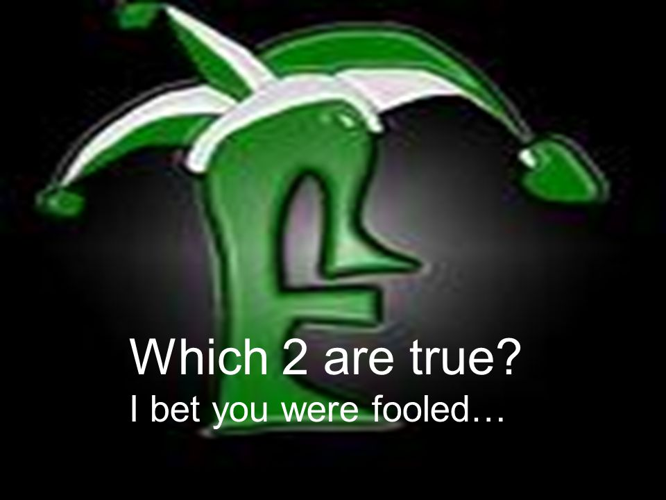 Which 2 are true I bet you were fooled…