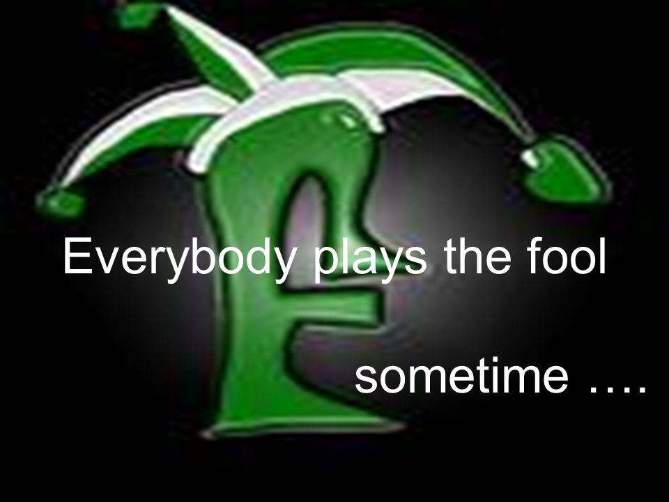 Everybody plays the fool sometime ….