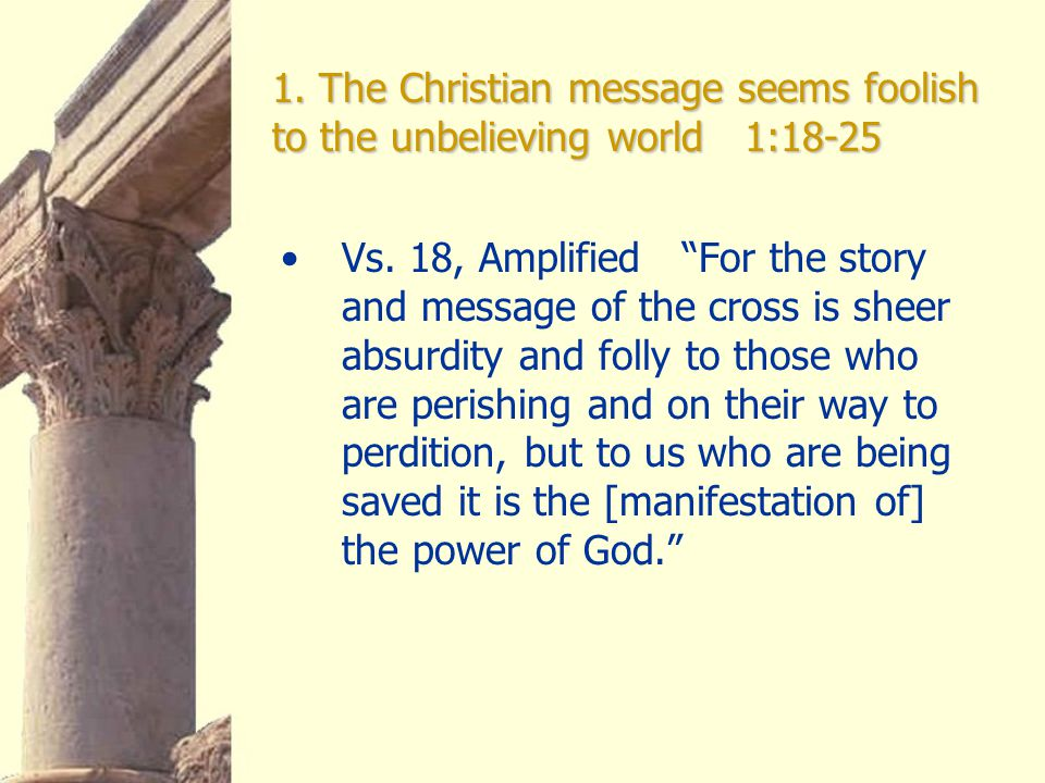 1. The Christian message seems foolish to the unbelieving world 1:18-25 Vs.