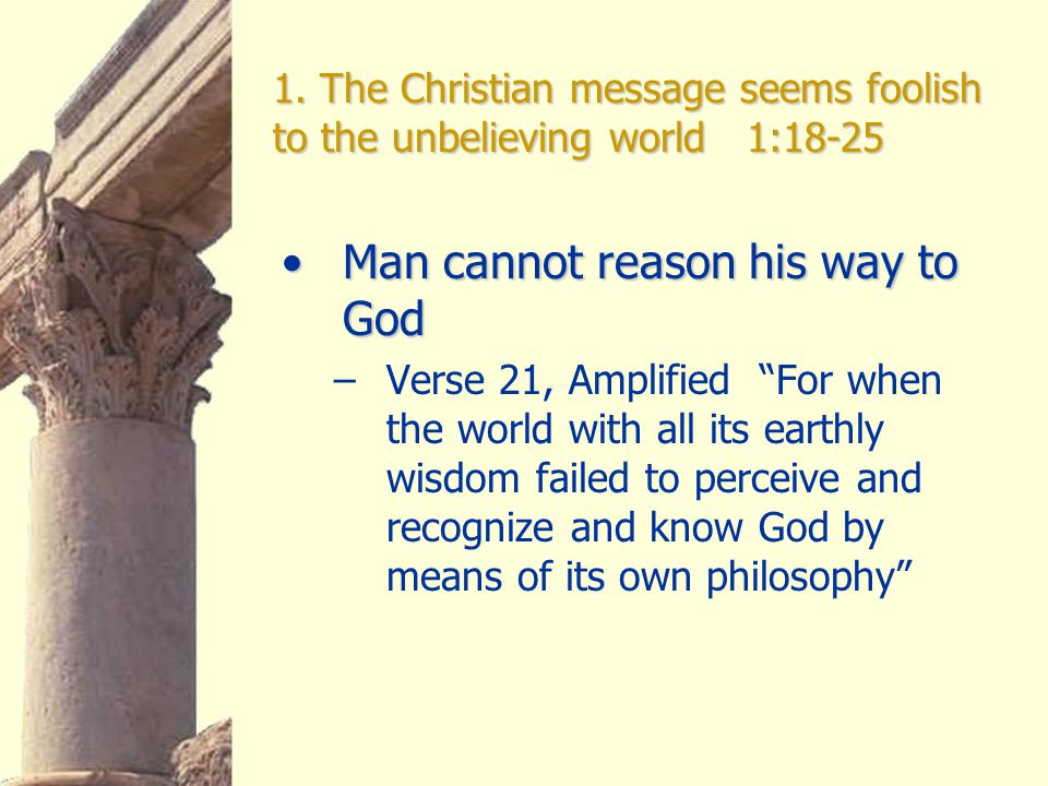 1. The Christian message seems foolish to the unbelieving world 1:18-25 Man cannot reason his way to GodMan cannot reason his way to God –Verse 21, Am