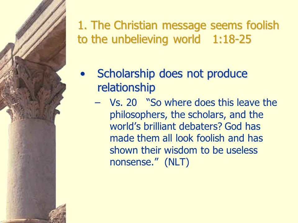 1. The Christian message seems foolish to the unbelieving world 1:18-25 Scholarship does not produce relationshipScholarship does not produce relation