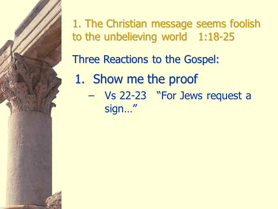 """1. The Christian message seems foolish to the unbelieving world 1:18-25 1.Show me the proof –Vs 22-23 """"For Jews request a sign…"""" Three Reactions to th"""