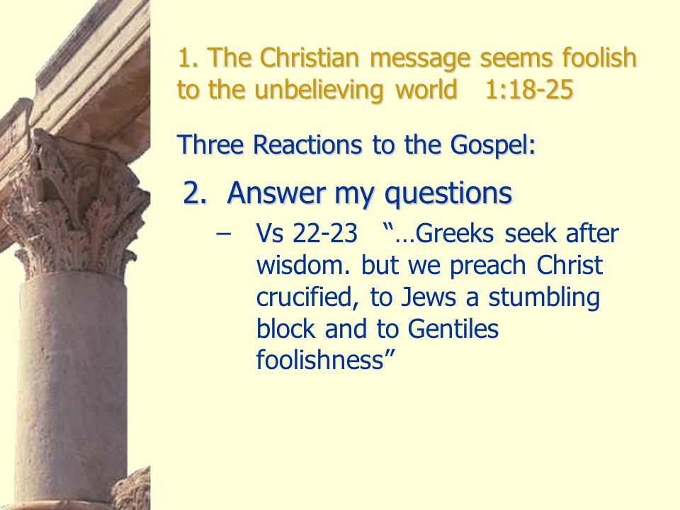 """1. The Christian message seems foolish to the unbelieving world 1:18-25 2. Answer my questions –Vs 22-23 """"…Greeks seek after wisdom. but we preach Chr"""