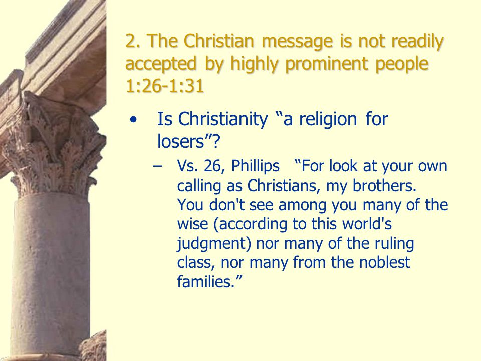 """2. The Christian message is not readily accepted by highly prominent people 1:26-1:31 Is Christianity """"a religion for losers""""? –Vs. 26, Phillips """"For"""