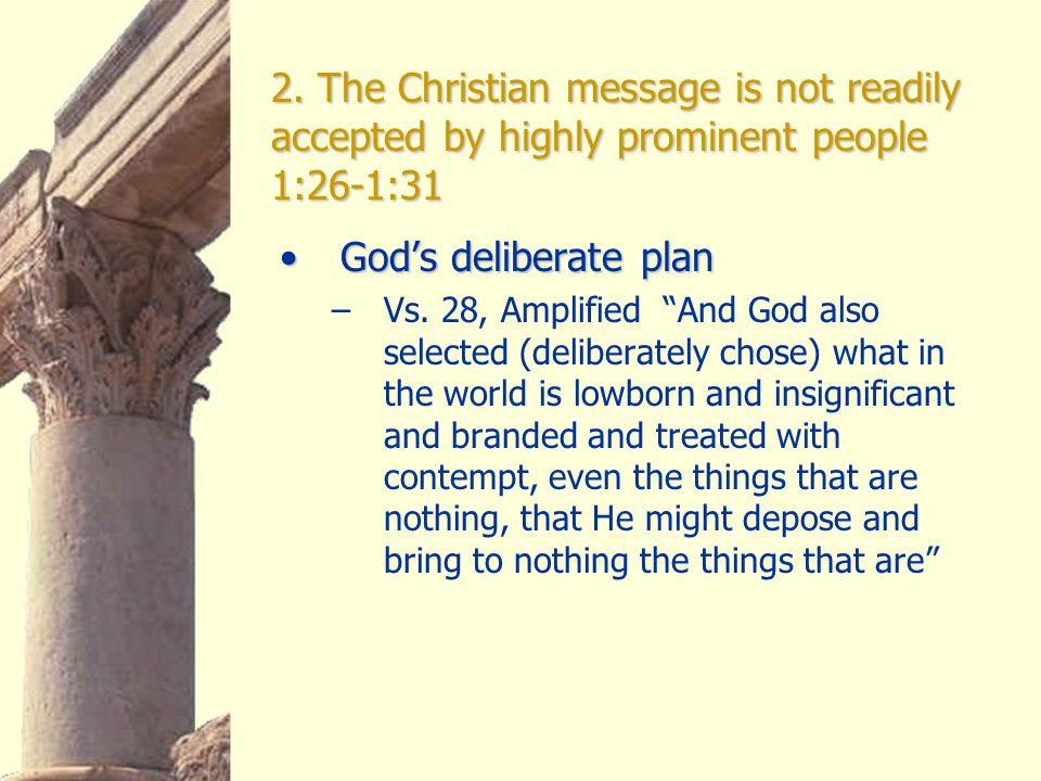 """2. The Christian message is not readily accepted by highly prominent people 1:26-1:31 God's deliberate planGod's deliberate plan –Vs. 28, Amplified """"A"""