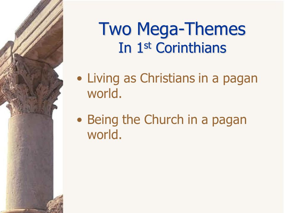 Two Mega-Themes In 1 st Corinthians Living as Christians in a pagan world. Being the Church in a pagan world.