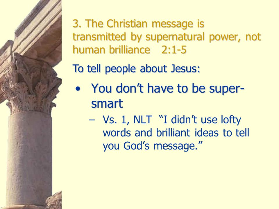 3. The Christian message is transmitted by supernatural power, not human brilliance 2:1-5 You don't have to be super- smartYou don't have to be super-