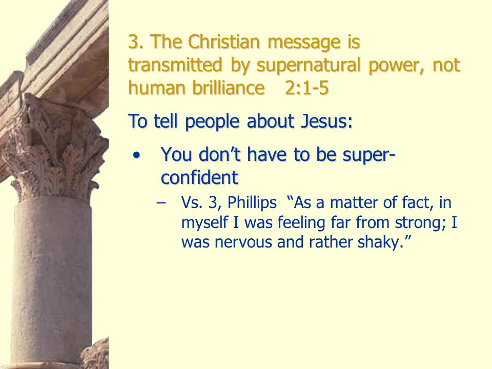 3. The Christian message is transmitted by supernatural power, not human brilliance 2:1-5 You don't have to be super- confidentYou don't have to be su