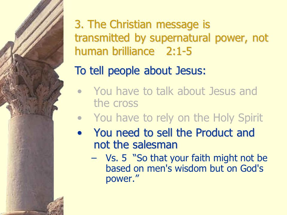 3. The Christian message is transmitted by supernatural power, not human brilliance 2:1-5 You have to talk about Jesus and the cross You have to rely