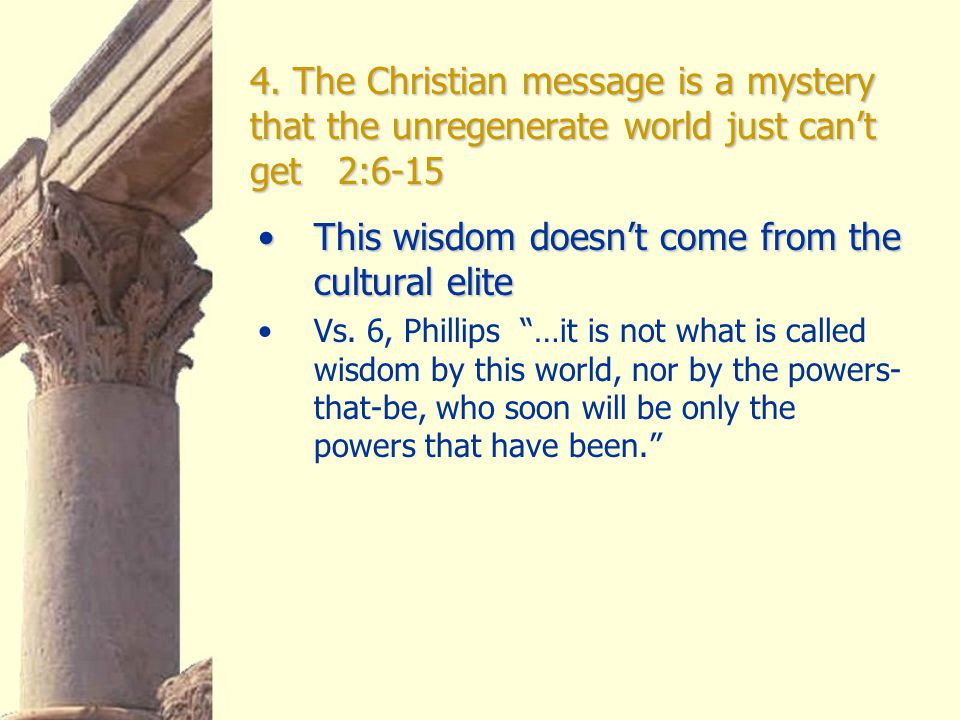 4. The Christian message is a mystery that the unregenerate world just can't get 2:6-15 This wisdom doesn't come from the cultural eliteThis wisdom do