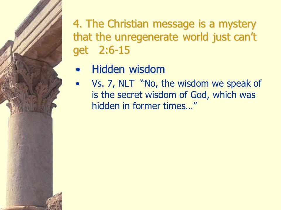 "4. The Christian message is a mystery that the unregenerate world just can't get 2:6-15 Hidden wisdomHidden wisdom Vs. 7, NLT ""No, the wisdom we speak"