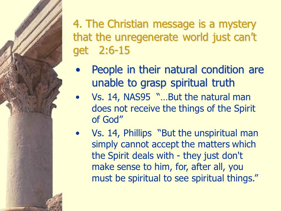 4. The Christian message is a mystery that the unregenerate world just can't get 2:6-15 People in their natural condition are unable to grasp spiritua