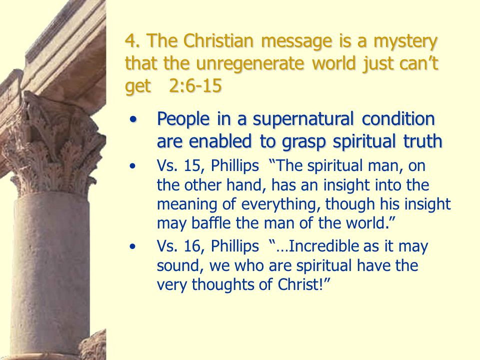 4. The Christian message is a mystery that the unregenerate world just can't get 2:6-15 People in a supernatural condition are enabled to grasp spirit