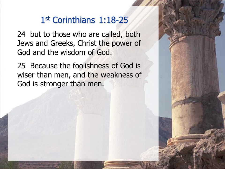1 st Corinthians 1:18-25 24 but to those who are called, both Jews and Greeks, Christ the power of God and the wisdom of God.