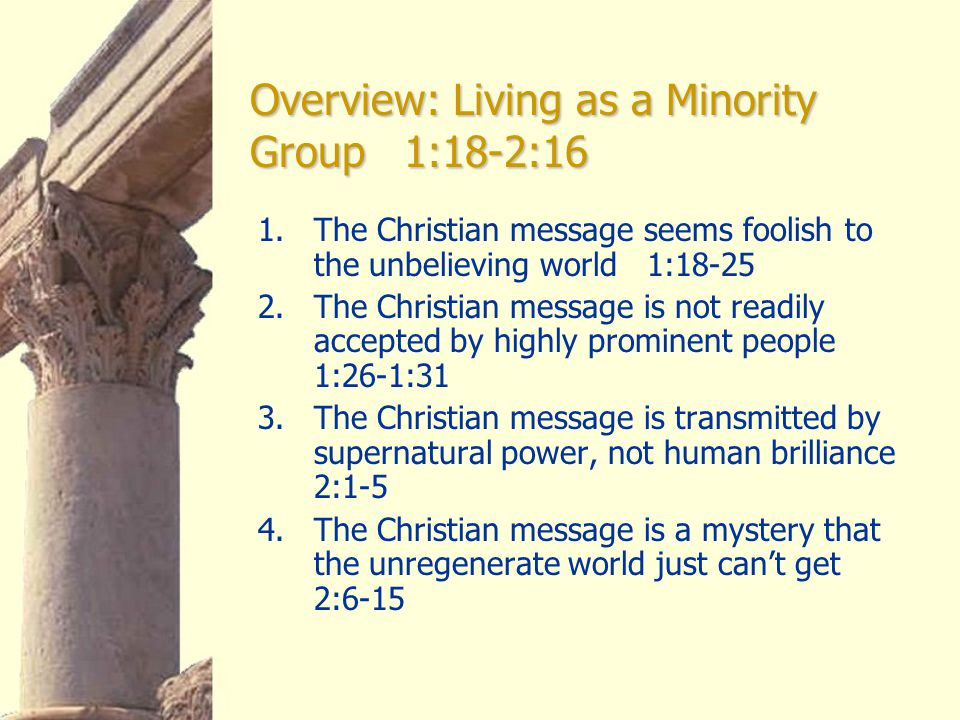 Overview: Living as a Minority Group 1:18-2:16 1.The Christian message seems foolish to the unbelieving world 1:18-25 2.The Christian message is not r