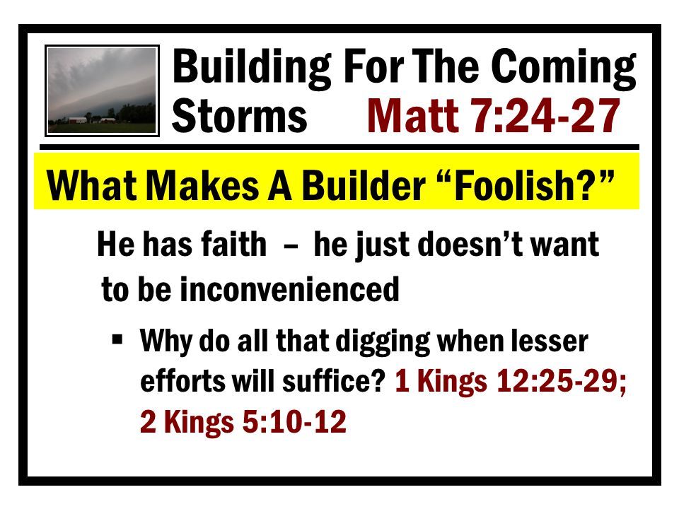 Building For The Coming Storms Matt 7:24-27 What Makes A Builder Foolish He has faith – he just doesn't want to be inconvenienced  Why do all that digging when lesser efforts will suffice.