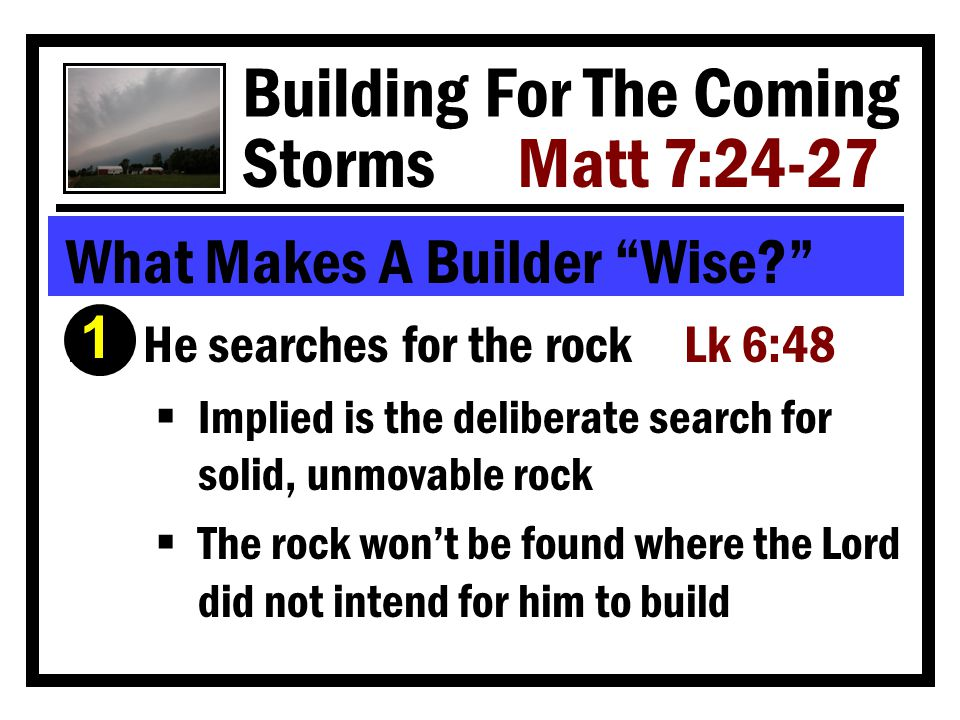 Building For The Coming Storms Matt 7:24-27 What Makes A Builder Wise Ê He searches for the rock Lk 6:48  Implied is the deliberate search for solid, unmovable rock  The rock won't be found where the Lord did not intend for him to build 1