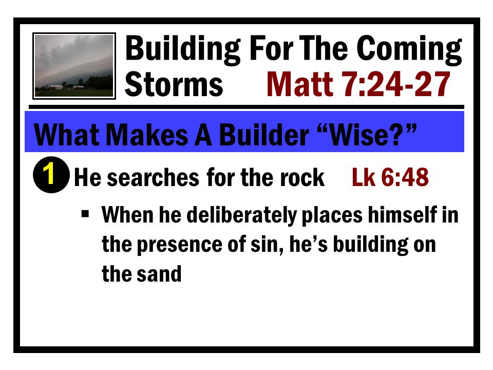 Building For The Coming Storms Matt 7:24-27 What Makes A Builder Wise Ê He searches for the rock Lk 6:48  When he deliberately places himself in the presence of sin, he's building on the sand 1