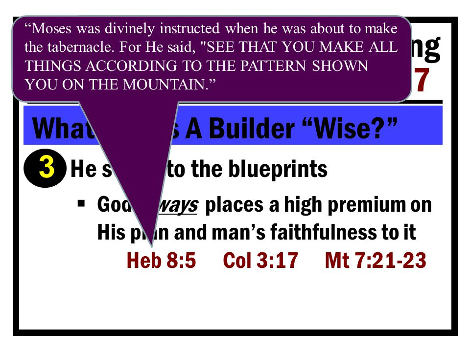 Building For The Coming Storms Matt 7:24-27 What Makes A Builder Wise Ì He sticks to the blueprints  God always places a high premium on His plan and man's faithfulness to it Heb 8:5 Col 3:17 Mt 7:21-23 Moses was divinely instructed when he was about to make the tabernacle.