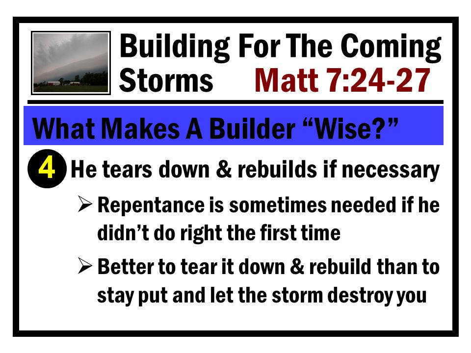 Building For The Coming Storms Matt 7:24-27 What Makes A Builder Wise Í He tears down & rebuilds if necessary  Repentance is sometimes needed if he didn't do right the first time  Better to tear it down & rebuild than to stay put and let the storm destroy you 4