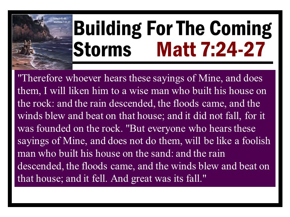 Building For The Coming Storms Matt 7:24-27 What Makes A Builder Wise? Ê He searches for the rock Lk 6:48  When he deliberately places himself in the presence of sin, he's building on the sand 1