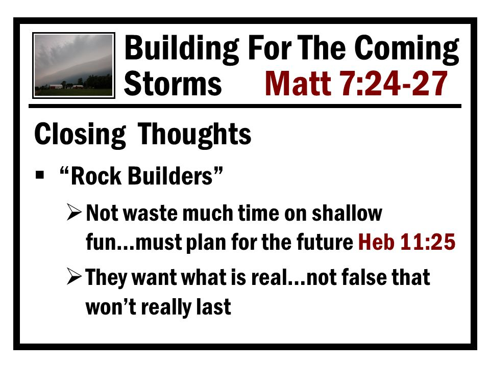 Building For The Coming Storms Matt 7:24-27 Closing Thoughts  Rock Builders  Not waste much time on shallow fun…must plan for the future Heb 11:25  They want what is real…not false that won't really last