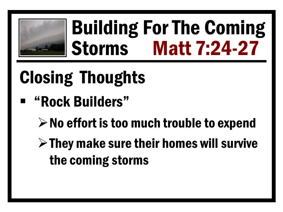 Building For The Coming Storms Matt 7:24-27 Closing Thoughts  Rock Builders  No effort is too much trouble to expend  They make sure their homes will survive the coming storms