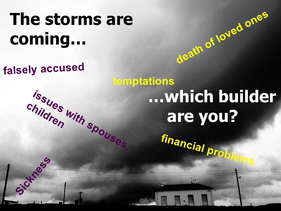 Building For The Coming Storms Matt 7:24-27 The storms are coming… …which builder are you.