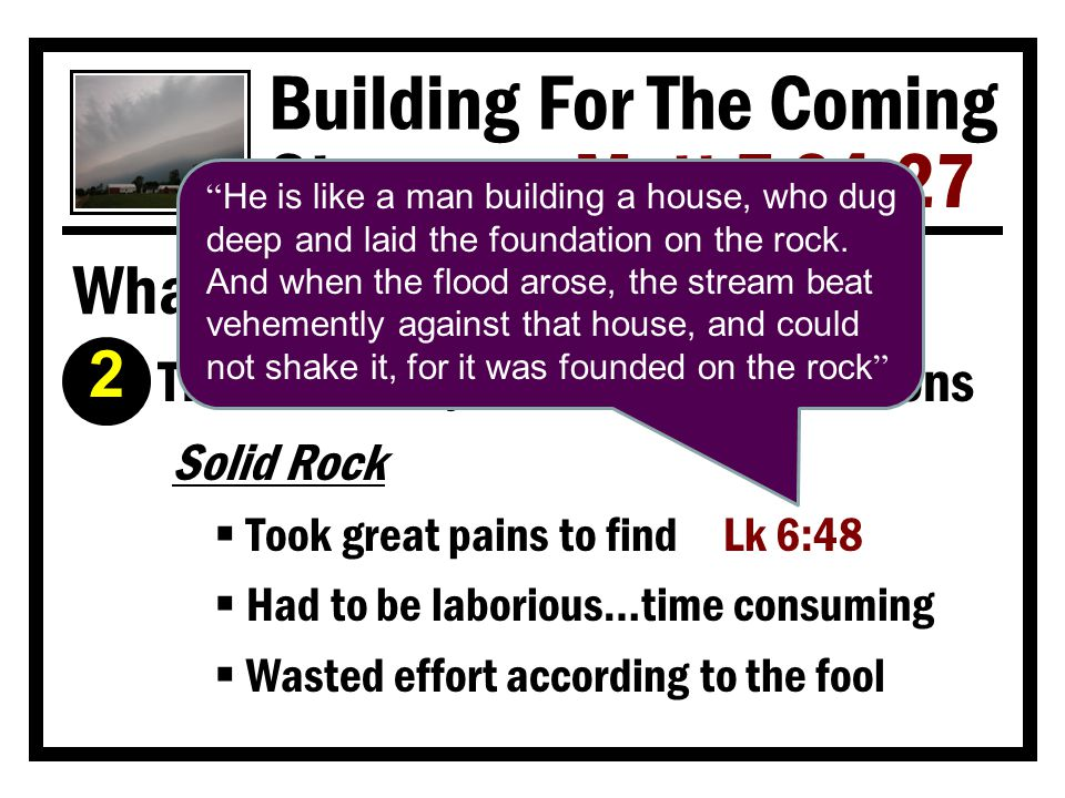 Building For The Coming Storms Matt 7:24-27 What Makes A Builder Wise? Ì He sticks to the blueprints  God always places a high premium on His plan and man's faithfulness to it Heb 8:5 Col 3:17 Mt 7:21-23 Moses was divinely instructed when he was about to make the tabernacle.
