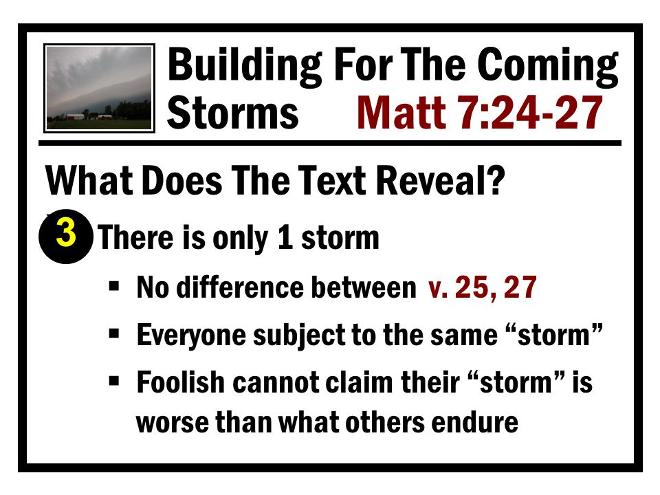 Building For The Coming Storms Matt 7:24-27 What Makes A Builder Wise? Ì He sticks to the blueprints  God always places a high premium on His plan and man's faithfulness to it Heb 8:5 Col 3:17 Mt 7:21-23 Not everyone who says to Me, Lord, Lord, shall enter the kingdom of heaven, but he who does the will of My Father in heaven.