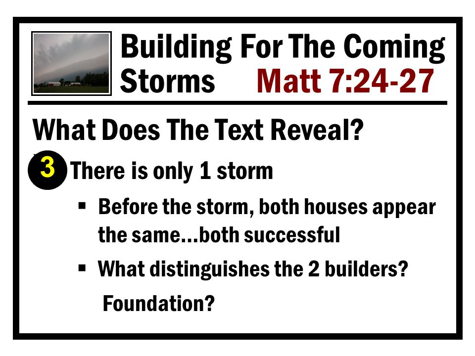 Building For The Coming Storms Matt 7:24-27 What Makes A Builder Wise? Í He tears down & rebuilds if necessary  Repentance is sometimes needed if he didn't do right the first time  Better to tear it down & rebuild than to stay put and let the storm destroy you 4