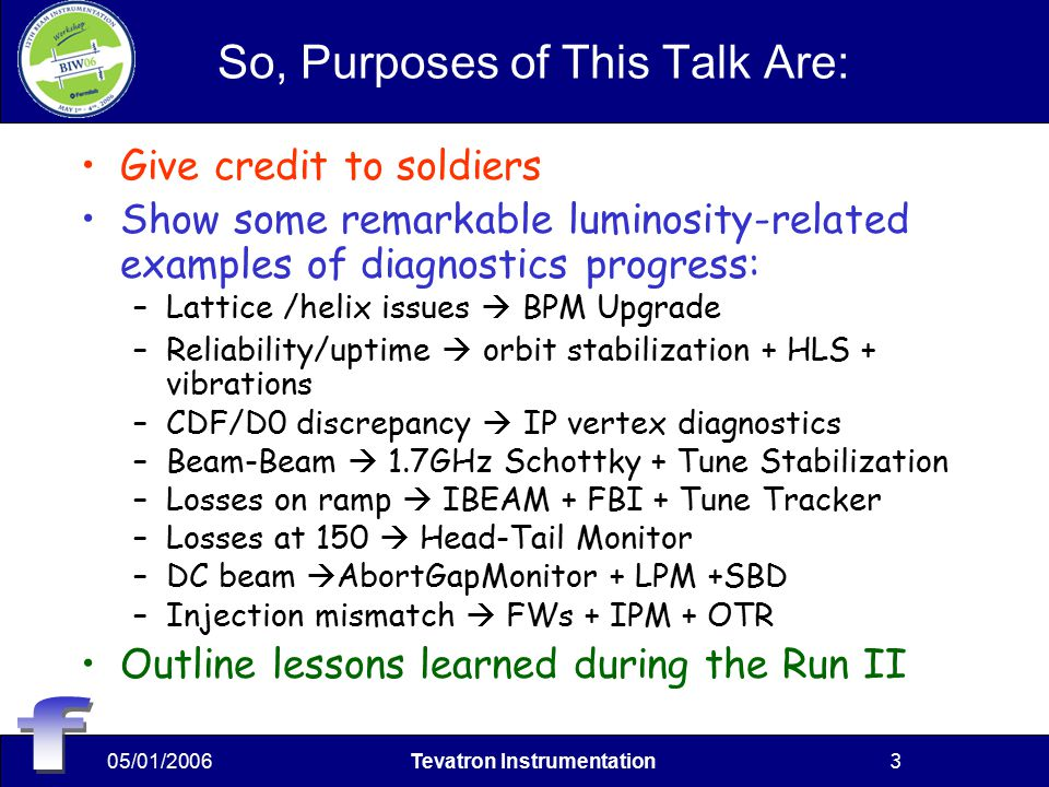 05/01/2006Tevatron Instrumentation3 So, Purposes of This Talk Are: Give credit to soldiers Show some remarkable luminosity-related examples of diagnostics progress: –Lattice /helix issues  BPM Upgrade –Reliability/uptime  orbit stabilization + HLS + vibrations –CDF/D0 discrepancy  IP vertex diagnostics –Beam-Beam  1.7GHz Schottky + Tune Stabilization –Losses on ramp  IBEAM + FBI + Tune Tracker –Losses at 150  Head-Tail Monitor –DC beam  AbortGapMonitor + LPM +SBD –Injection mismatch  FWs + IPM + OTR Outline lessons learned during the Run II