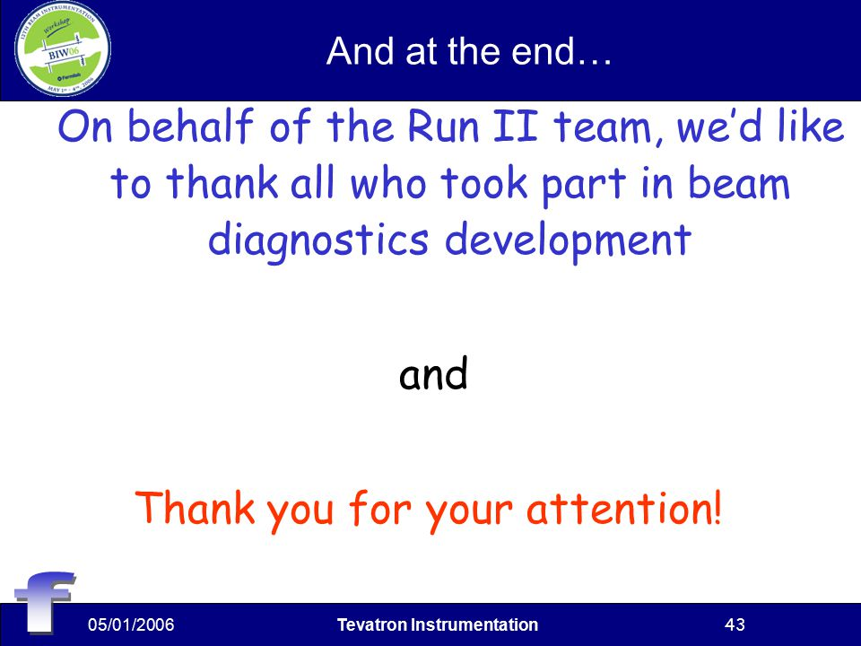 05/01/2006Tevatron Instrumentation43 And at the end… On behalf of the Run II team, we'd like to thank all who took part in beam diagnostics development and Thank you for your attention!