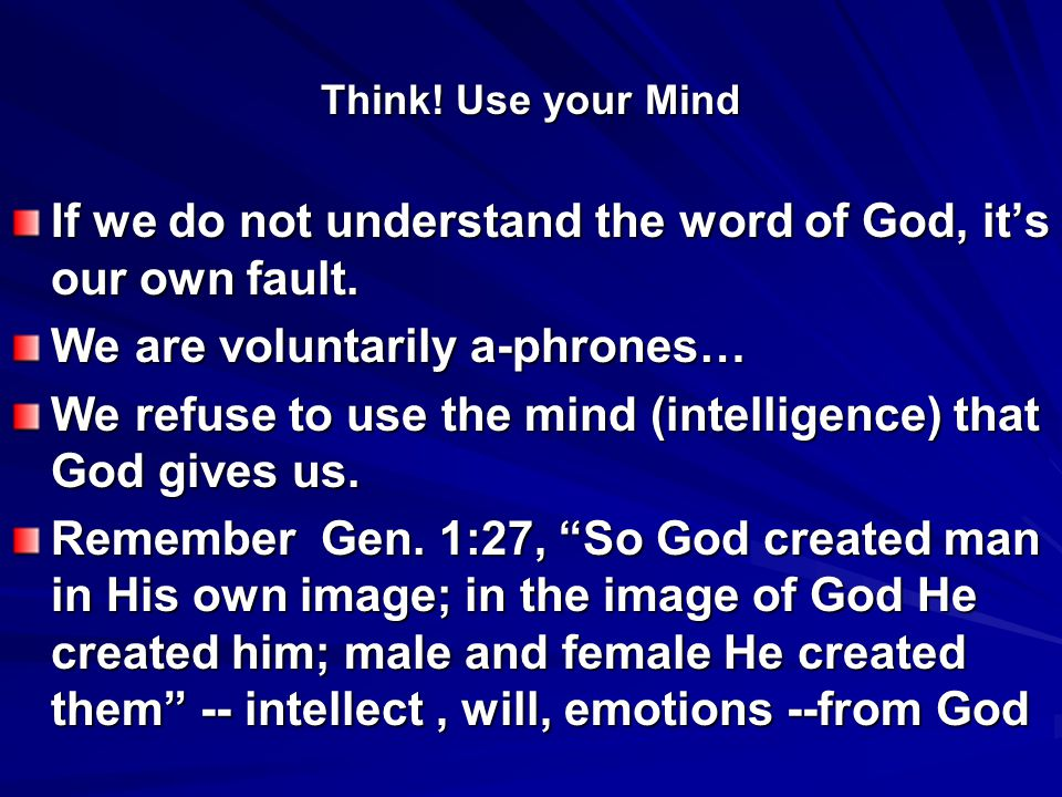 Think. Use your Mind If we do not understand the word of God, it's our own fault.
