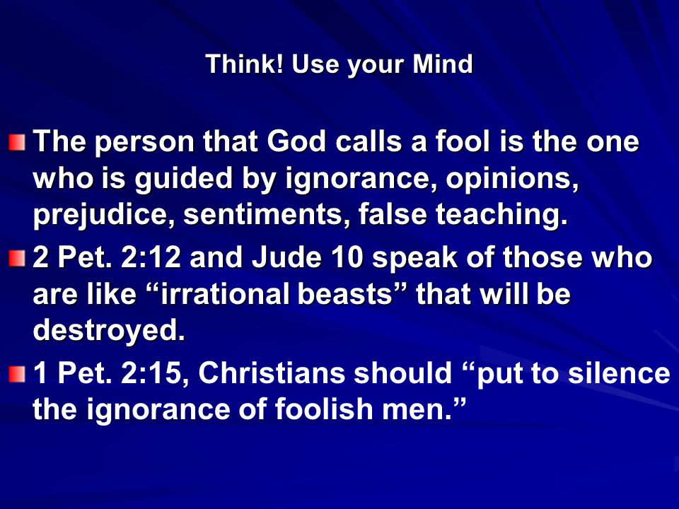 Think! Use your Mind The person that God calls a fool is the one who is guided by ignorance, opinions, prejudice, sentiments, false teaching. 2 Pet. 2