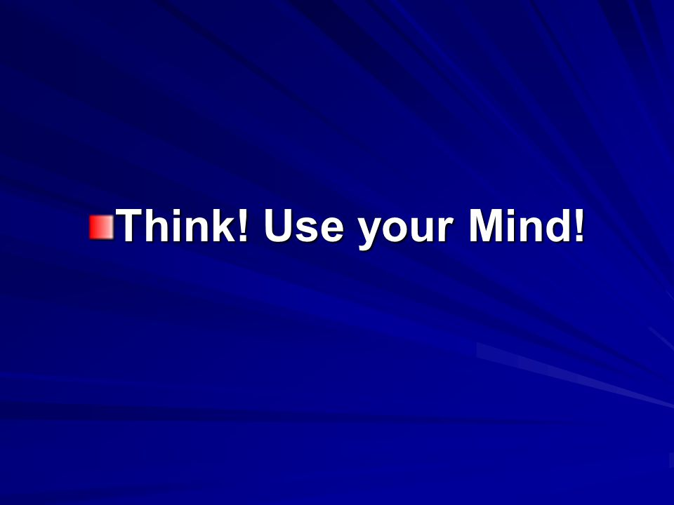 Think! Use your Mind!
