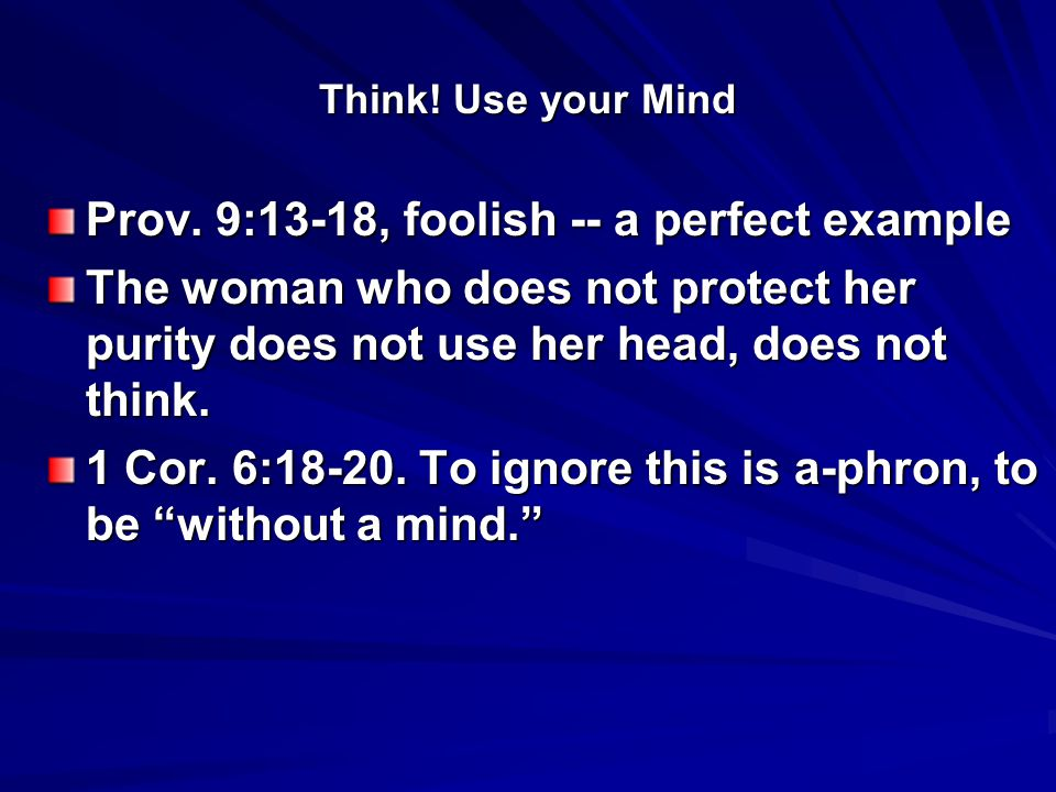 Think! Use your Mind Prov. 9:13-18, foolish -- a perfect example The woman who does not protect her purity does not use her head, does not think. 1 Co