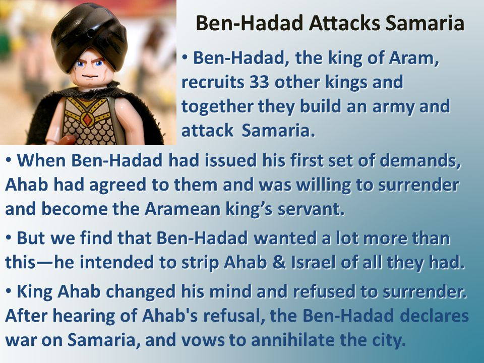 Ben-Hadad Attacks Samaria When Ben-Hadad had issued his first set of demands, Ahab had agreed to them and was willing to surrender and become the Aramean king's servant.